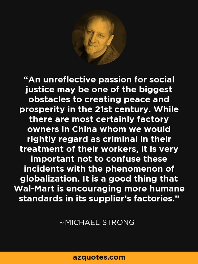 An unreflective passion for social justice may be one of the biggest obstacles to creating peace and prosperity in the 21st century. While there are most certainly factory owners in China whom we would rightly regard as criminal in their treatment of their workers, it is very important not to confuse these incidents with the phenomenon of globalization. It is a good thing that Wal-Mart is encouraging more humane standards in its supplier's factories. - Michael Strong