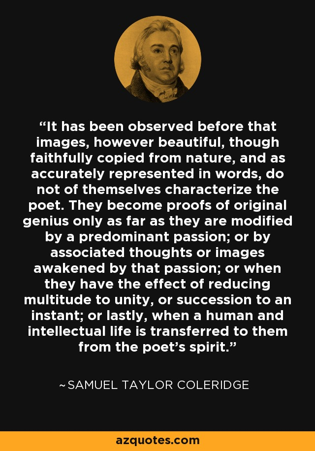 It has been observed before that images, however beautiful, though faithfully copied from nature, and as accurately represented in words, do not of themselves characterize the poet. They become proofs of original genius only as far as they are modified by a predominant passion; or by associated thoughts or images awakened by that passion; or when they have the effect of reducing multitude to unity, or succession to an instant; or lastly, when a human and intellectual life is transferred to them from the poet's spirit. - Samuel Taylor Coleridge