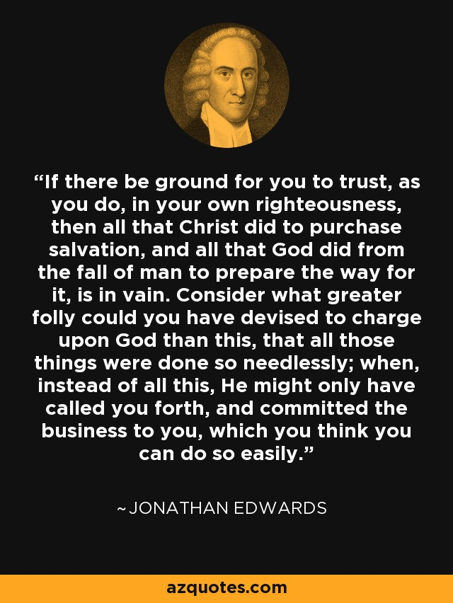 If there be ground for you to trust, as you do, in your own righteousness, then all that Christ did to purchase salvation, and all that God did from the fall of man to prepare the way for it, is in vain. Consider what greater folly could you have devised to charge upon God than this, that all those things were done so needlessly; when, instead of all this, He might only have called you forth, and committed the business to you, which you think you can do so easily. - Jonathan Edwards
