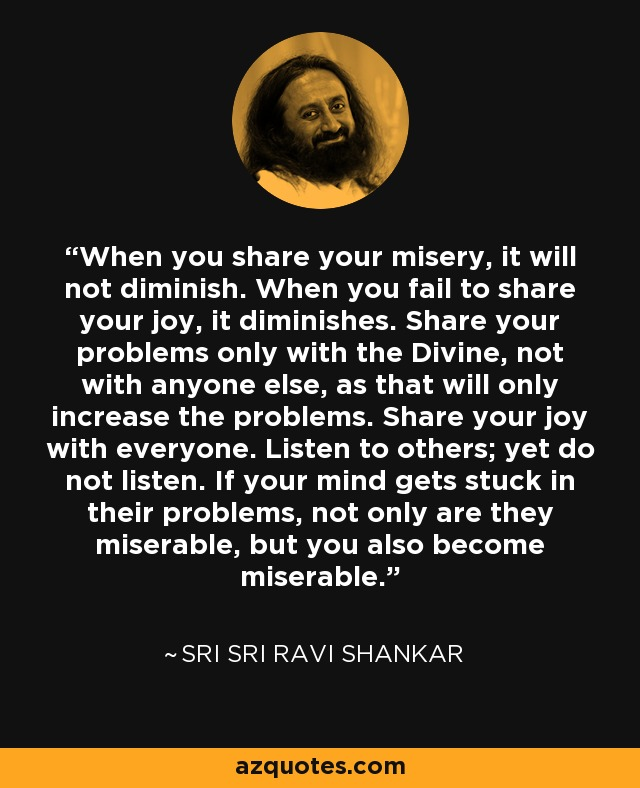 When you share your misery, it will not diminish. When you fail to share your joy, it diminishes. Share your problems only with the Divine, not with anyone else, as that will only increase the problems. Share your joy with everyone. Listen to others; yet do not listen. If your mind gets stuck in their problems, not only are they miserable, but you also become miserable. - Sri Sri Ravi Shankar