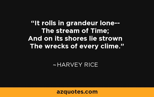 It rolls in grandeur lone-- The stream of Time; And on its shores lie strown The wrecks of every clime. - Harvey Rice