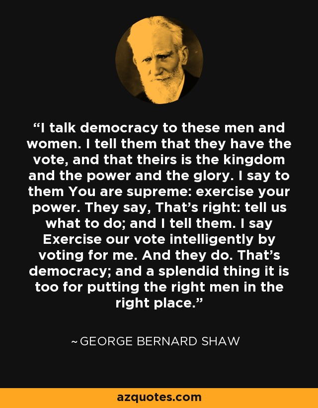 I talk democracy to these men and women. I tell them that they have the vote, and that theirs is the kingdom and the power and the glory. I say to them You are supreme: exercise your power. They say, That's right: tell us what to do; and I tell them. I say Exercise our vote intelligently by voting for me. And they do. That's democracy; and a splendid thing it is too for putting the right men in the right place. - George Bernard Shaw