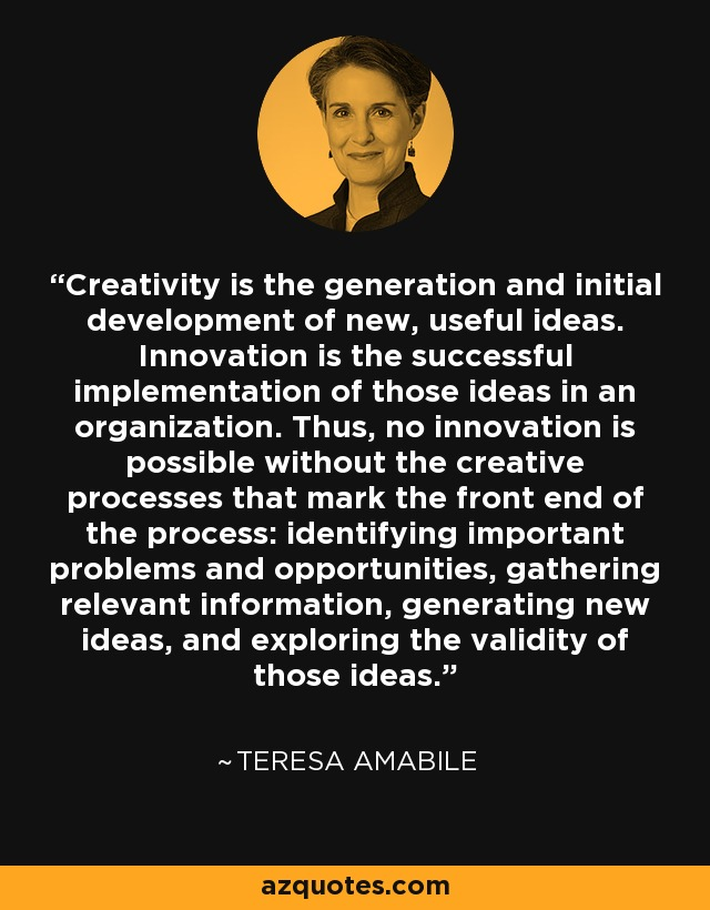 Creativity is the generation and initial development of new, useful ideas. Innovation is the successful implementation of those ideas in an organization. Thus, no innovation is possible without the creative processes that mark the front end of the process: identifying important problems and opportunities, gathering relevant information, generating new ideas, and exploring the validity of those ideas. - Teresa Amabile