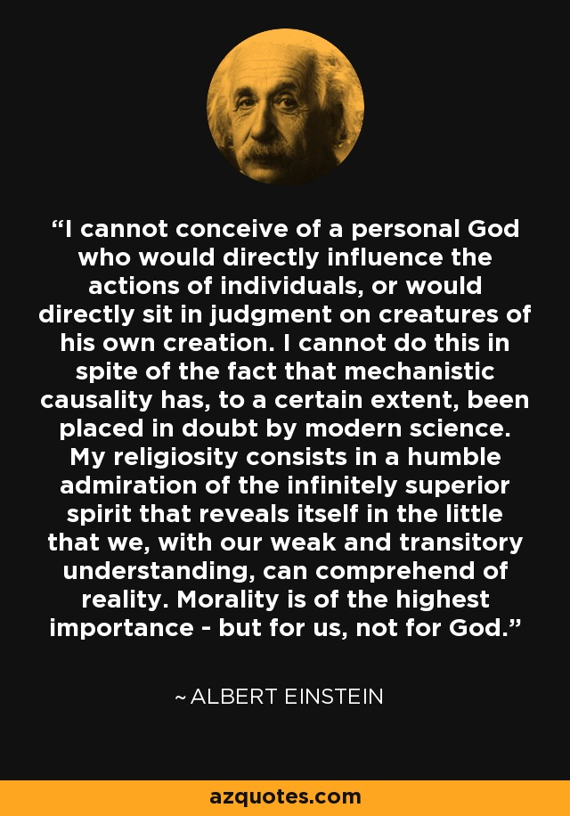 I cannot conceive of a personal God who would directly influence the actions of individuals, or would directly sit in judgment on creatures of his own creation. I cannot do this in spite of the fact that mechanistic causality has, to a certain extent, been placed in doubt by modern science. My religiosity consists in a humble admiration of the infinitely superior spirit that reveals itself in the little that we, with our weak and transitory understanding, can comprehend of reality. Morality is of the highest importance - but for us, not for God. - Albert Einstein