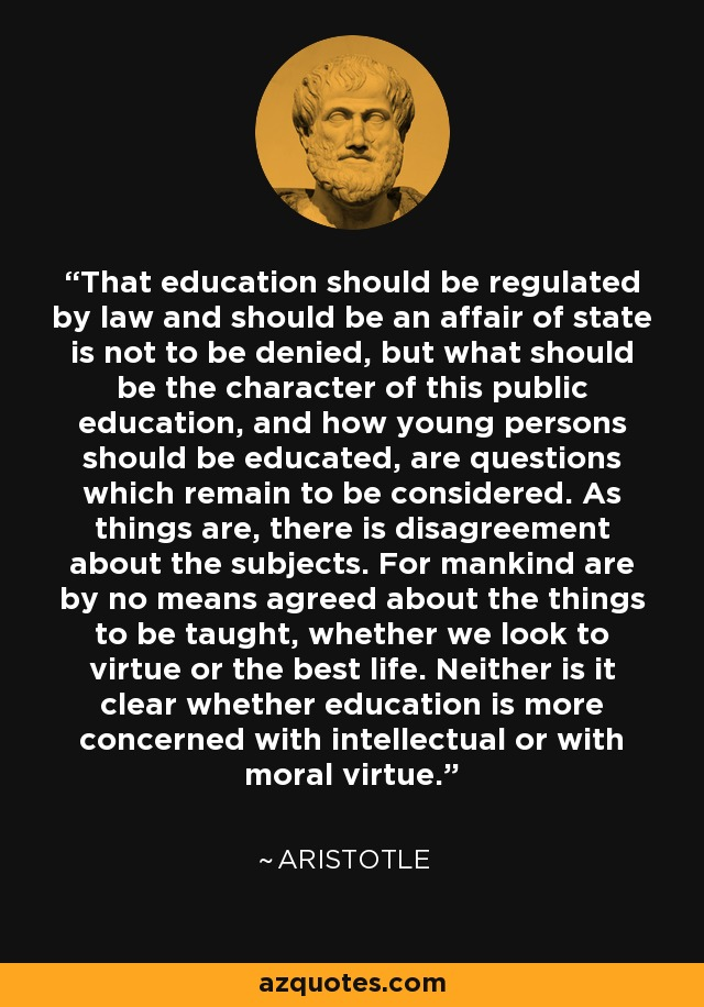 That education should be regulated by law and should be an affair of state is not to be denied, but what should be the character of this public education, and how young persons should be educated, are questions which remain to be considered. As things are, there is disagreement about the subjects. For mankind are by no means agreed about the things to be taught, whether we look to virtue or the best life. Neither is it clear whether education is more concerned with intellectual or with moral virtue. - Aristotle