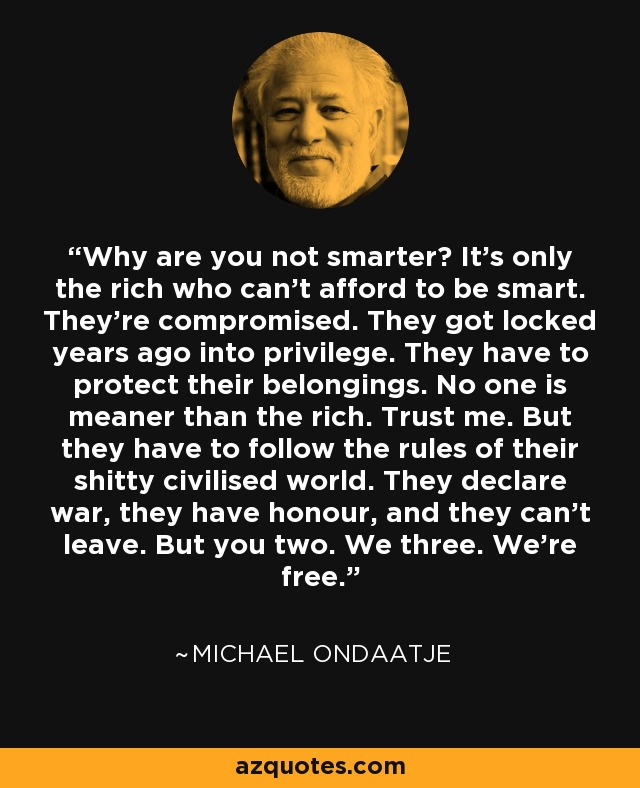 Why are you not smarter? It's only the rich who can't afford to be smart. They're compromised. They got locked years ago into privilege. They have to protect their belongings. No one is meaner than the rich. Trust me. But they have to follow the rules of their shitty civilised world. They declare war, they have honour, and they can't leave. But you two. We three. We're free. - Michael Ondaatje