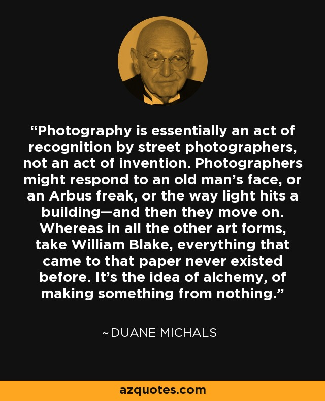 Photography is essentially an act of recognition by street photographers, not an act of invention. Photographers might respond to an old man's face, or an Arbus freak, or the way light hits a building—and then they move on. Whereas in all the other art forms, take William Blake, everything that came to that paper never existed before. It's the idea of alchemy, of making something from nothing. - Duane Michals