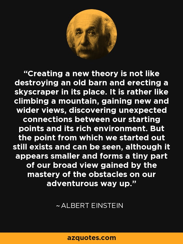 Creating a new theory is not like destroying an old barn and erecting a skyscraper in its place. It is rather like climbing a mountain, gaining new and wider views, discovering unexpected connections between our starting points and its rich environment. But the point from which we started out still exists and can be seen, although it appears smaller and forms a tiny part of our broad view gained by the mastery of the obstacles on our adventurous way up. - Albert Einstein