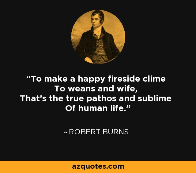To make a happy fireside clime To weans and wife, That's the true pathos and sublime Of human life. - Robert Burns