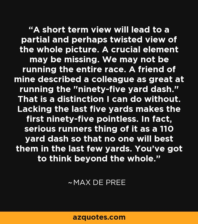 A short term view will lead to a partial and perhaps twisted view of the whole picture. A crucial element may be missing. We may not be running the entire race. A friend of mine described a colleague as great at running the