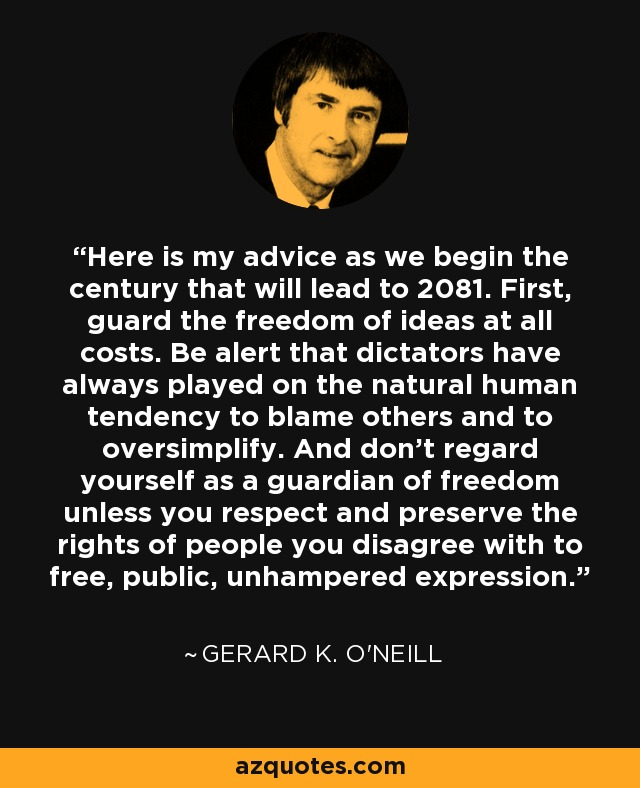 Here is my advice as we begin the century that will lead to 2081. First, guard the freedom of ideas at all costs. Be alert that dictators have always played on the natural human tendency to blame others and to oversimplify. And don't regard yourself as a guardian of freedom unless you respect and preserve the rights of people you disagree with to free, public, unhampered expression. - Gerard K. O'Neill
