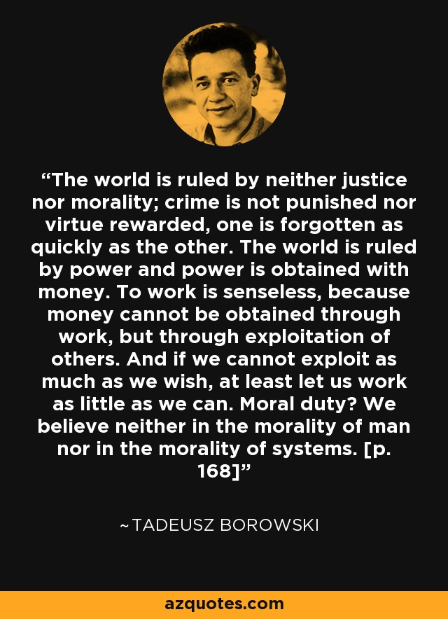 The world is ruled by neither justice nor morality; crime is not punished nor virtue rewarded, one is forgotten as quickly as the other. The world is ruled by power and power is obtained with money. To work is senseless, because money cannot be obtained through work, but through exploitation of others. And if we cannot exploit as much as we wish, at least let us work as little as we can. Moral duty? We believe neither in the morality of man nor in the morality of systems. [p. 168] - Tadeusz Borowski