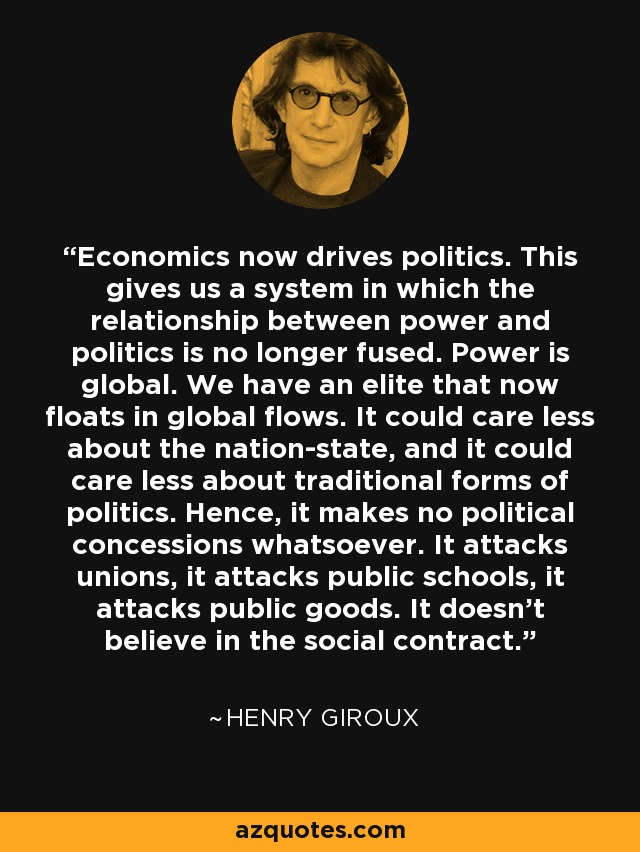 Economics now drives politics. This gives us a system in which the relationship between power and politics is no longer fused. Power is global. We have an elite that now floats in global flows. It could care less about the nation-state, and it could care less about traditional forms of politics. Hence, it makes no political concessions whatsoever. It attacks unions, it attacks public schools, it attacks public goods. It doesn't believe in the social contract. - Henry Giroux