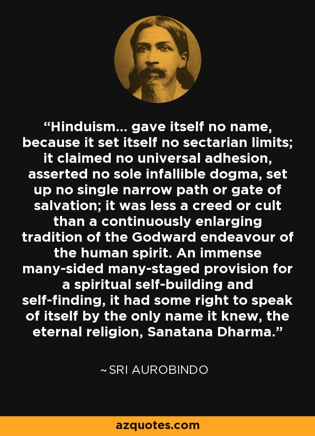 Hinduism... gave itself no name, because it set itself no sectarian limits; it claimed no universal adhesion, asserted no sole infallible dogma, set up no single narrow path or gate of salvation; it was less a creed or cult than a continuously enlarging tradition of the Godward endeavour of the human spirit. An immense many-sided many-staged provision for a spiritual self-building and self-finding, it had some right to speak of itself by the only name it knew, the eternal religion, Sanatana Dharma. - Sri Aurobindo