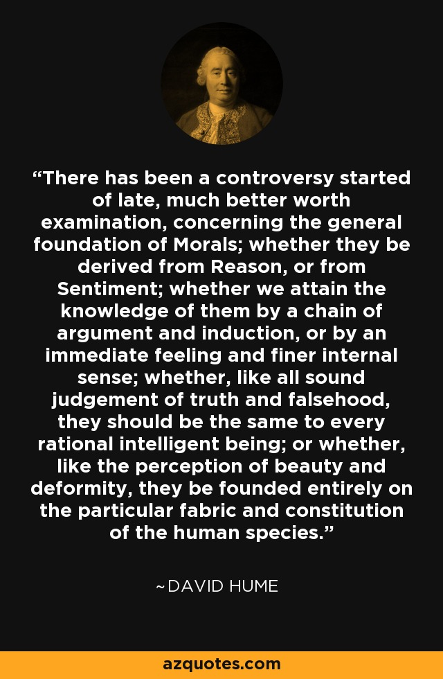 There has been a controversy started of late, much better worth examination, concerning the general foundation of Morals; whether they be derived from Reason, or from Sentiment; whether we attain the knowledge of them by a chain of argument and induction, or by an immediate feeling and finer internal sense; whether, like all sound judgement of truth and falsehood, they should be the same to every rational intelligent being; or whether, like the perception of beauty and deformity, they be founded entirely on the particular fabric and constitution of the human species. - David Hume