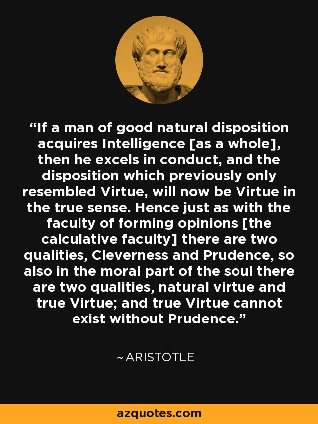 If a man of good natural disposition acquires Intelligence [as a whole], then he excels in conduct, and the disposition which previously only resembled Virtue, will now be Virtue in the true sense. Hence just as with the faculty of forming opinions [the calculative faculty] there are two qualities, Cleverness and Prudence, so also in the moral part of the soul there are two qualities, natural virtue and true Virtue; and true Virtue cannot exist without Prudence. - Aristotle