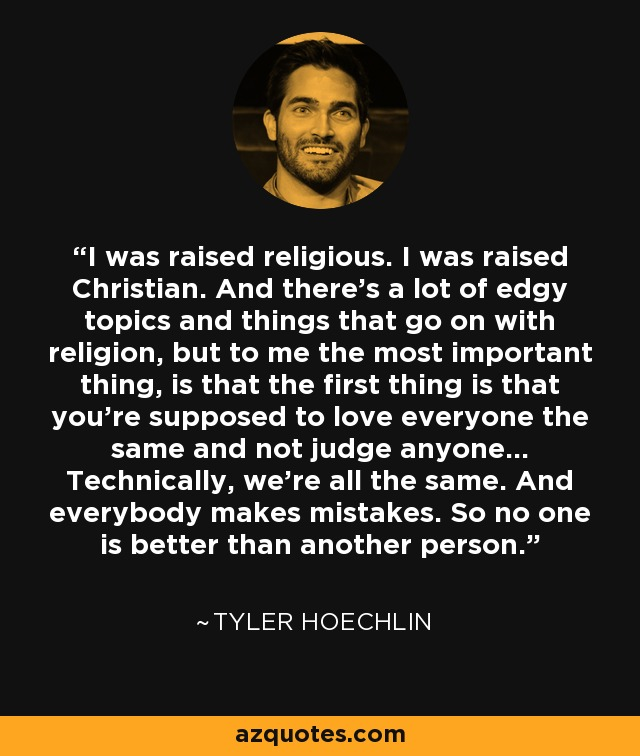 I was raised religious. I was raised Christian. And there's a lot of edgy topics and things that go on with religion, but to me the most important thing, is that the first thing is that you're supposed to love everyone the same and not judge anyone… Technically, we're all the same. And everybody makes mistakes. So no one is better than another person. - Tyler Hoechlin