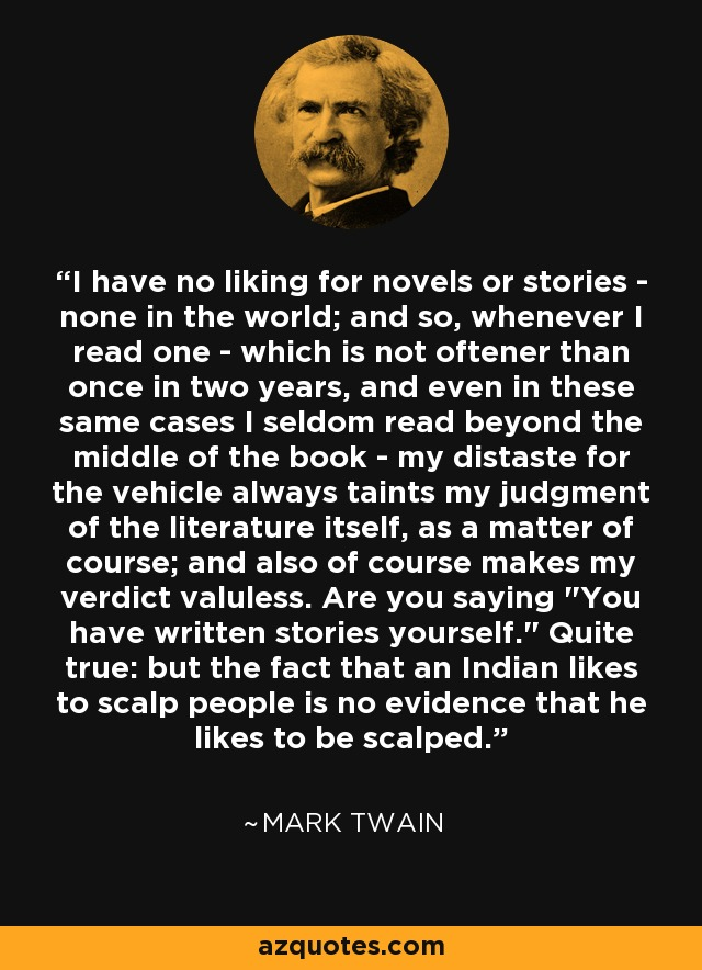 I have no liking for novels or stories - none in the world; and so, whenever I read one - which is not oftener than once in two years, and even in these same cases I seldom read beyond the middle of the book - my distaste for the vehicle always taints my judgment of the literature itself, as a matter of course; and also of course makes my verdict valuless. Are you saying