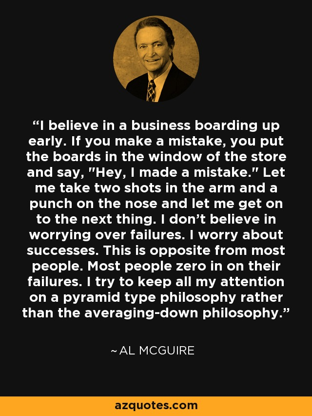 I believe in a business boarding up early. If you make a mistake, you put the boards in the window of the store and say,