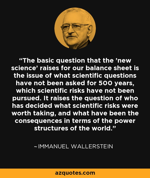 The basic question that the 'new science' raises for our balance sheet is the issue of what scientific questions have not been asked for 500 years, which scientific risks have not been pursued. It raises the question of who has decided what scientific risks were worth taking, and what have been the consequences in terms of the power structures of the world. - Immanuel Wallerstein