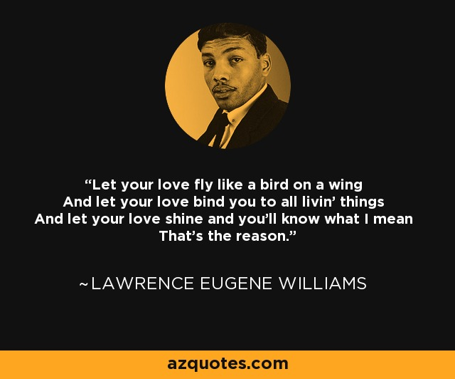 Let your love fly like a bird on a wing And let your love bind you to all livin' things And let your love shine and you'll know what I mean That's the reason. - Lawrence Eugene Williams
