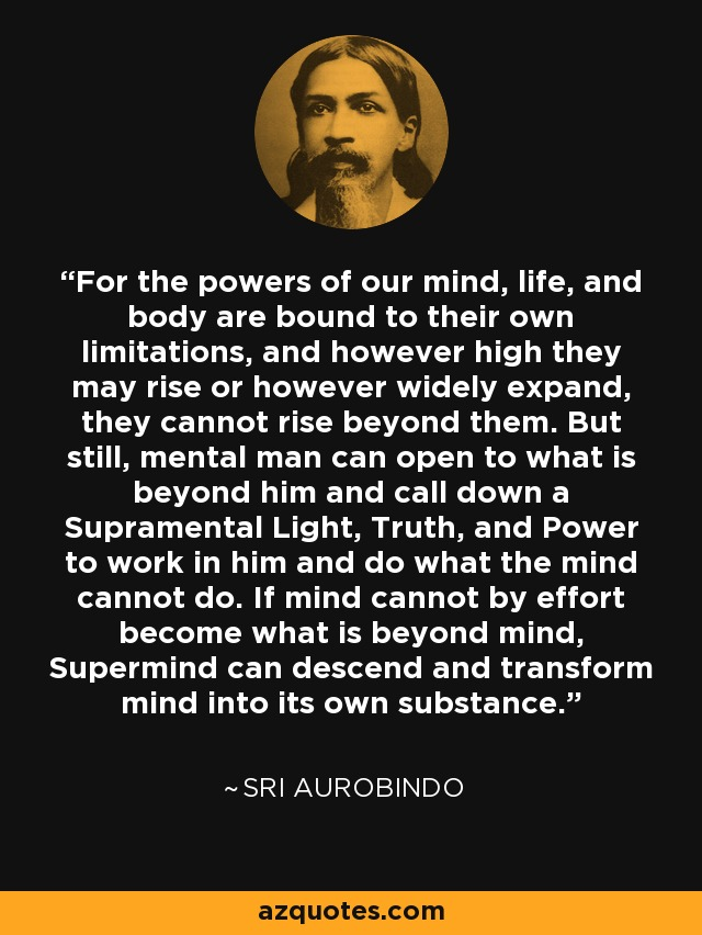 For the powers of our mind, life, and body are bound to their own limitations, and however high they may rise or however widely expand, they cannot rise beyond them. But still, mental man can open to what is beyond him and call down a Supramental Light, Truth, and Power to work in him and do what the mind cannot do. If mind cannot by effort become what is beyond mind, Supermind can descend and transform mind into its own substance. - Sri Aurobindo