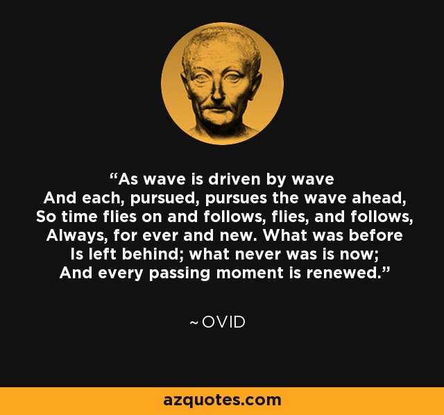 As wave is driven by wave And each, pursued, pursues the wave ahead, So time flies on and follows, flies, and follows, Always, for ever and new. What was before Is left behind; what never was is now; And every passing moment is renewed. - Ovid