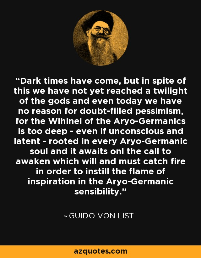 Dark times have come, but in spite of this we have not yet reached a twilight of the gods and even today we have no reason for doubt-filled pessimism, for the Wihinei of the Aryo-Germanics is too deep - even if unconscious and latent - rooted in every Aryo-Germanic soul and it awaits onl the call to awaken which will and must catch fire in order to instill the flame of inspiration in the Aryo-Germanic sensibility. - Guido von List
