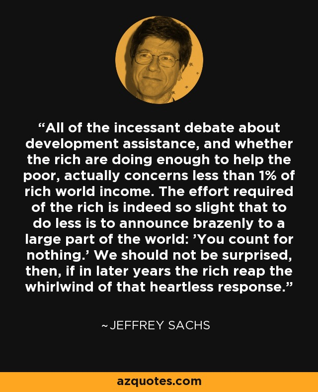 All of the incessant debate about development assistance, and whether the rich are doing enough to help the poor, actually concerns less than 1% of rich world income. The effort required of the rich is indeed so slight that to do less is to announce brazenly to a large part of the world: 'You count for nothing.' We should not be surprised, then, if in later years the rich reap the whirlwind of that heartless response. - Jeffrey Sachs