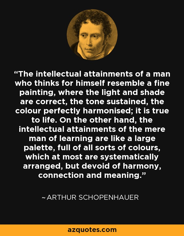 The intellectual attainments of a man who thinks for himself resemble a fine painting, where the light and shade are correct, the tone sustained, the colour perfectly harmonised; it is true to life. On the other hand, the intellectual attainments of the mere man of learning are like a large palette, full of all sorts of colours, which at most are systematically arranged, but devoid of harmony, connection and meaning. - Arthur Schopenhauer
