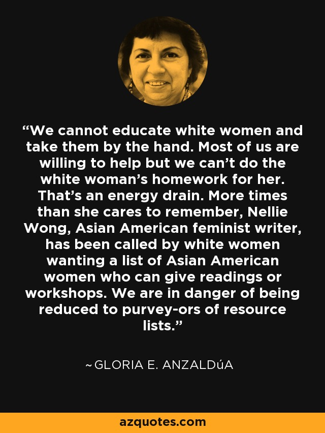 We cannot educate white women and take them by the hand. Most of us are willing to help but we can't do the white woman's homework for her. That's an energy drain. More times than she cares to remember, Nellie Wong, Asian American feminist writer, has been called by white women wanting a list of Asian American women who can give readings or workshops. We are in danger of being reduced to purvey­ors of resource lists. - Gloria E. Anzaldúa