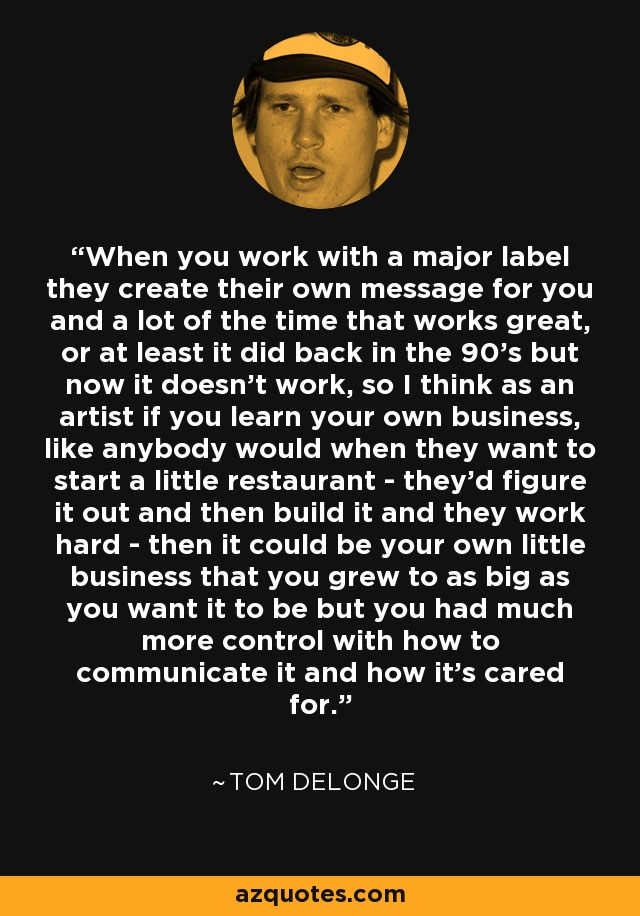 When you work with a major label they create their own message for you and a lot of the time that works great, or at least it did back in the 90's but now it doesn't work, so I think as an artist if you learn your own business, like anybody would when they want to start a little restaurant - they'd figure it out and then build it and they work hard - then it could be your own little business that you grew to as big as you want it to be but you had much more control with how to communicate it and how it's cared for. - Tom DeLonge