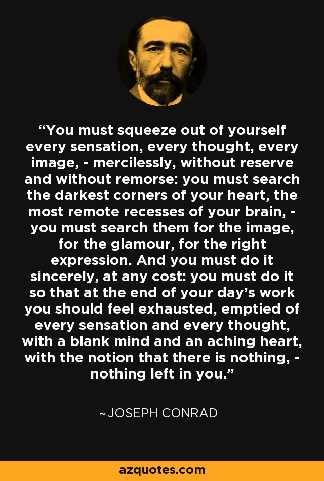 You must squeeze out of yourself every sensation, every thought, every image, - mercilessly, without reserve and without remorse: you must search the darkest corners of your heart, the most remote recesses of your brain, - you must search them for the image, for the glamour, for the right expression. And you must do it sincerely, at any cost: you must do it so that at the end of your day's work you should feel exhausted, emptied of every sensation and every thought, with a blank mind and an aching heart, with the notion that there is nothing, - nothing left in you. - Joseph Conrad