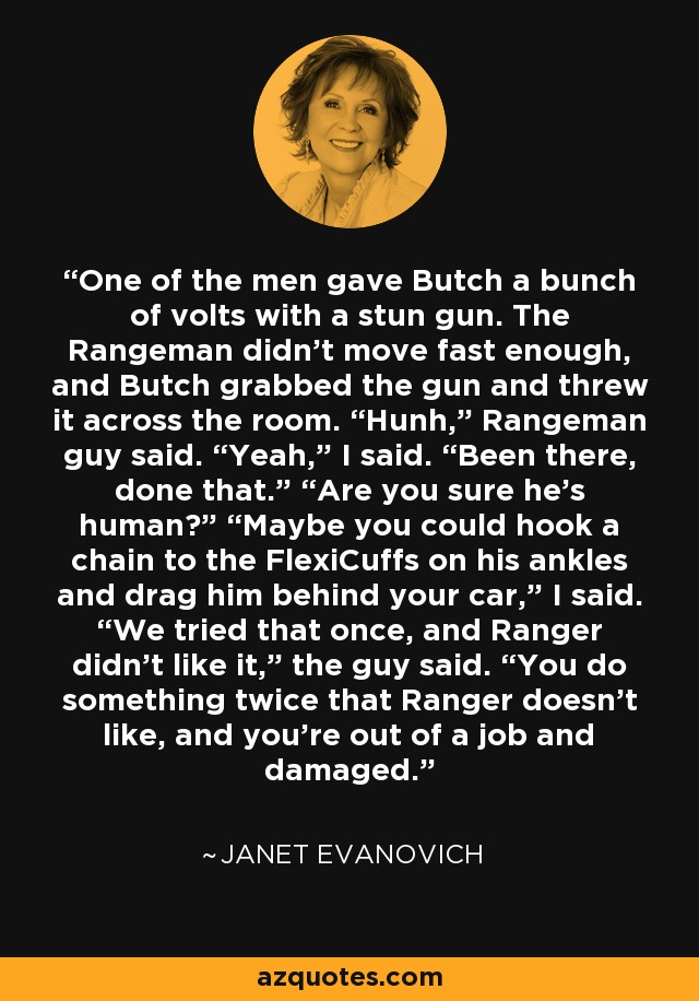 "One of the men gave Butch a bunch of volts with a stun gun. The Rangeman didn't move fast enough, and Butch grabbed the gun and threw it across the room. ""Hunh,"" Rangeman guy said. ""Yeah,"" I said. ""Been there, done that."" ""Are you sure he's human?"" ""Maybe you could hook a chain to the FlexiCuffs on his ankles and drag him behind your car,"" I said. ""We tried that once, and Ranger didn't like it,"" the guy said. ""You do something twice that Ranger doesn't like, and you're out of a job and damaged. - Janet Evanovich"