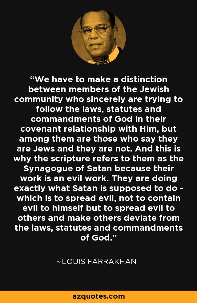 We have to make a distinction between members of the Jewish community who sincerely are trying to follow the laws, statutes and commandments of God in their covenant relationship with Him, but among them are those who say they are Jews and they are not. And this is why the scripture refers to them as the Synagogue of Satan because their work is an evil work. They are doing exactly what Satan is supposed to do - which is to spread evil, not to contain evil to himself but to spread evil to others and make others deviate from the laws, statutes and commandments of God. - Louis Farrakhan