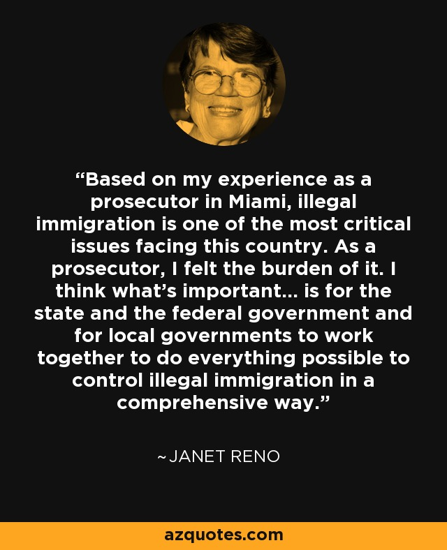 Based on my experience as a prosecutor in Miami, illegal immigration is one of the most critical issues facing this country. As a prosecutor, I felt the burden of it. I think what's important... is for the state and the federal government and for local governments to work together to do everything possible to control illegal immigration in a comprehensive way. - Janet Reno