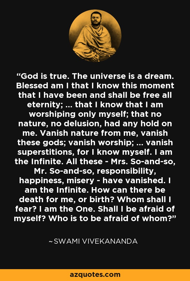 God is true. The universe is a dream. Blessed am I that I know this moment that I have been and shall be free all eternity; ... that I know that I am worshiping only myself; that no nature, no delusion, had any hold on me. Vanish nature from me, vanish these gods; vanish worship; ... vanish superstitions, for I know myself. I am the Infinite. All these - Mrs. So-and-so, Mr. So-and-so, responsibility, happiness, misery - have vanished. I am the Infinite. How can there be death for me, or birth? Whom shall I fear? I am the One. Shall I be afraid of myself? Who is to be afraid of whom? - Swami Vivekananda