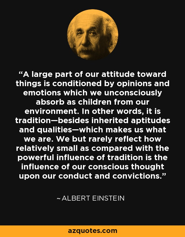 A large part of our attitude toward things is conditioned by opinions and emotions which we unconsciously absorb as children from our environment. In other words, it is tradition—besides inherited aptitudes and qualities—which makes us what we are. We but rarely reflect how relatively small as compared with the powerful influence of tradition is the influence of our conscious thought upon our conduct and convictions. - Albert Einstein