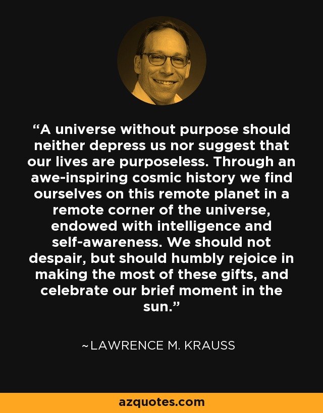A universe without purpose should neither depress us nor suggest that our lives are purposeless. Through an awe-inspiring cosmic history we find ourselves on this remote planet in a remote corner of the universe, endowed with intelligence and self-awareness. We should not despair, but should humbly rejoice in making the most of these gifts, and celebrate our brief moment in the sun. - Lawrence M. Krauss