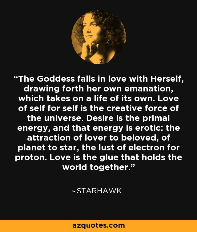 The Goddess falls in love with Herself, drawing forth her own emanation, which takes on a life of its own. Love of self for self is the creative force of the universe. Desire is the primal energy, and that energy is erotic: the attraction of lover to beloved, of planet to star, the lust of electron for proton. Love is the glue that holds the world together. - Starhawk
