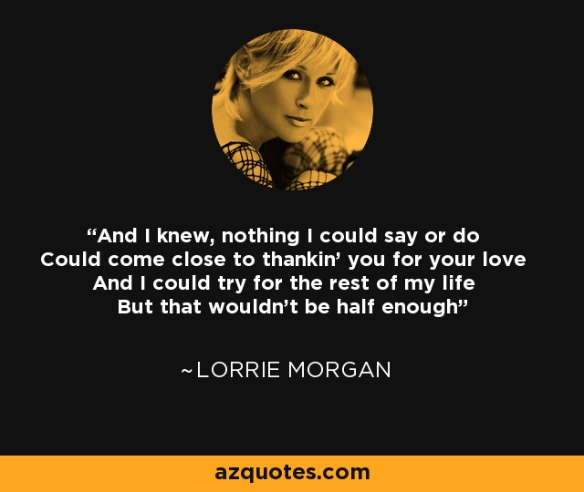 And I knew, nothing I could say or do Could come close to thankin' you for your love And I could try for the rest of my life But that wouldn't be half enough - Lorrie Morgan