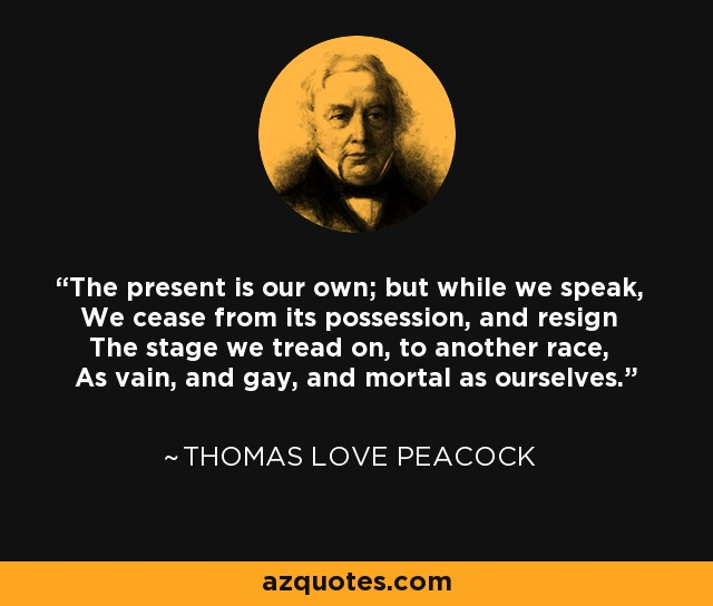 The present is our own; but while we speak, We cease from its possession, and resign The stage we tread on, to another race, As vain, and gay, and mortal as ourselves. - Thomas Love Peacock