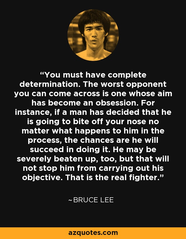 You must have complete determination. The worst opponent you can come across is one whose aim has become an obsession. For instance, if a man has decided that he is going to bite off your nose no matter what happens to him in the process, the chances are he will succeed in doing it. He may be severely beaten up, too, but that will not stop him from carrying out his objective. That is the real fighter. - Bruce Lee