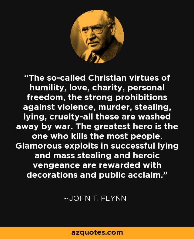The so-called Christian virtues of humility, love, charity, personal freedom, the strong prohibitions against violence, murder, stealing, lying, cruelty-all these are washed away by war. The greatest hero is the one who kills the most people. Glamorous exploits in successful lying and mass stealing and heroic vengeance are rewarded with decorations and public acclaim. - John T. Flynn