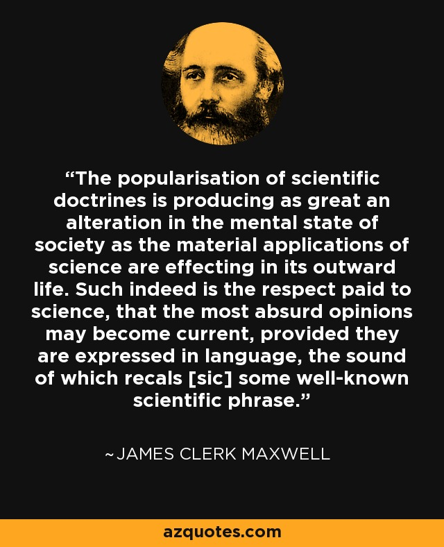 The popularisation of scientific doctrines is producing as great an alteration in the mental state of society as the material applications of science are effecting in its outward life. Such indeed is the respect paid to science, that the most absurd opinions may become current, provided they are expressed in language, the sound of which recals [sic] some well-known scientific phrase. - James Clerk Maxwell