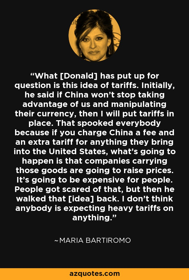 What [Donald] has put up for question is this idea of tariffs. Initially, he said if China won't stop taking advantage of us and manipulating their currency, then I will put tariffs in place. That spooked everybody because if you charge China a fee and an extra tariff for anything they bring into the United States, what's going to happen is that companies carrying those goods are going to raise prices. It's going to be expensive for people. People got scared of that, but then he walked that [idea] back. I don't think anybody is expecting heavy tariffs on anything. - Maria Bartiromo