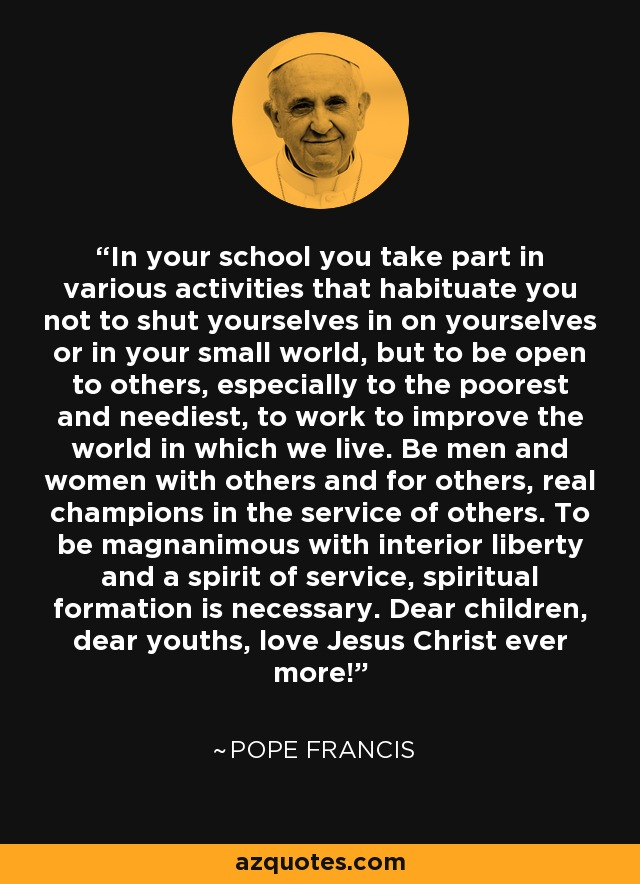 In your school you take part in various activities that habituate you not to shut yourselves in on yourselves or in your small world, but to be open to others, especially to the poorest and neediest, to work to improve the world in which we live. Be men and women with others and for others, real champions in the service of others. To be magnanimous with interior liberty and a spirit of service, spiritual formation is necessary. Dear children, dear youths, love Jesus Christ ever more! - Pope Francis