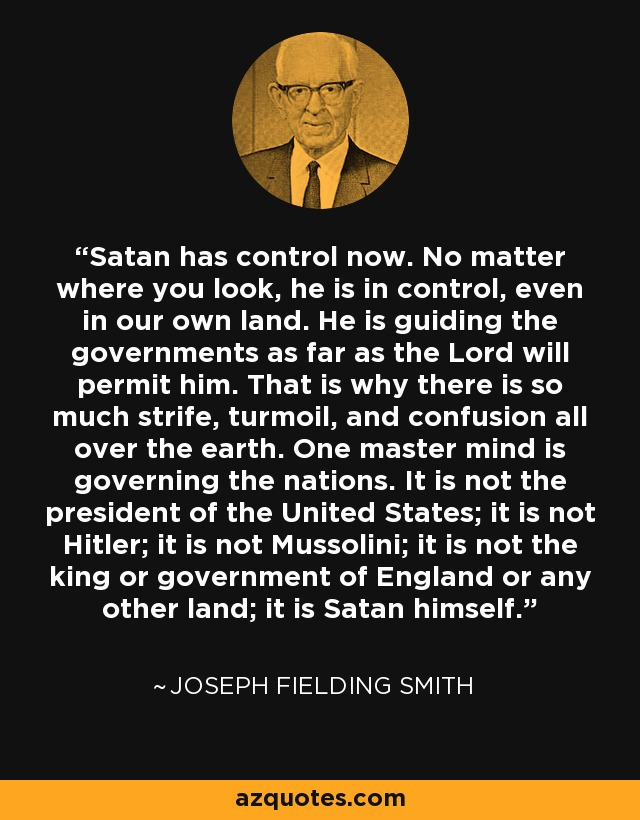Satan has control now. No matter where you look, he is in control, even in our own land. He is guiding the governments as far as the Lord will permit him. That is why there is so much strife, turmoil, and confusion all over the earth. One master mind is governing the nations. It is not the president of the United States; it is not Hitler; it is not Mussolini; it is not the king or government of England or any other land; it is Satan himself. - Joseph Fielding Smith