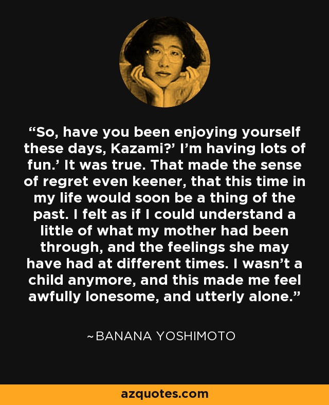 So, have you been enjoying yourself these days, Kazami?' I'm having lots of fun.' It was true. That made the sense of regret even keener, that this time in my life would soon be a thing of the past. I felt as if I could understand a little of what my mother had been through, and the feelings she may have had at different times. I wasn't a child anymore, and this made me feel awfully lonesome, and utterly alone. - Banana Yoshimoto