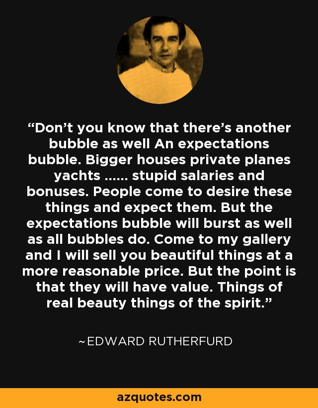 Don't you know that there's another bubble as well An expectations bubble. Bigger houses private planes yachts ...... stupid salaries and bonuses. People come to desire these things and expect them. But the expectations bubble will burst as well as all bubbles do. Come to my gallery and I will sell you beautiful things at a more reasonable price. But the point is that they will have value. Things of real beauty things of the spirit. - Edward Rutherfurd